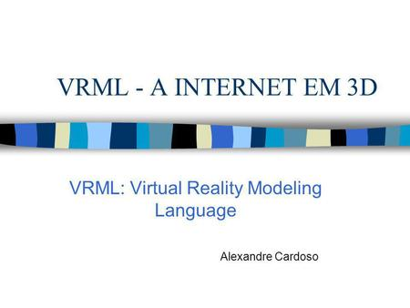 VRML - A INTERNET EM 3D VRML: Virtual Reality Modeling Language Alexandre Cardoso.