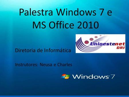 Windows 7 Palestra sobre as novas funcionalidades Palestra Windows 7 e MS Office 2010 Diretoria de Informática Instrutores: Neusa e Charles.