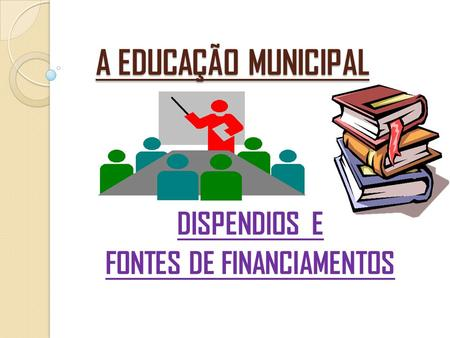 A EDUCAÇÃO MUNICIPAL DISPENDIOS E FONTES DE FINANCIAMENTOS.