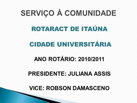 ROTARACT DE ITAÚNA CIDADE UNIVERSITÁRIA ANO ROTÁRIO: 2010/2011 PRESIDENTE: JULIANA ASSIS VICE: ROBSON DAMASCENO.