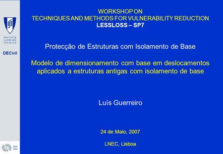 DECivil WORKSHOP ON TECHNIQUES AND METHODS FOR VULNERABILITY REDUCTION LESSLOSS – SP7 Protecção de Estruturas com Isolamento de Base Modelo de dimensionamento.