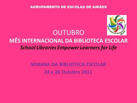 OUTUBRO MÊS INTERNACIONAL DA BIBLIOTECA ESCOLAR School Libraries Empower Learners for Life SEMANA DA BIBLIOTECA ESCOLAR 24 a 28 Outubro 2011 AGRUPAMENTO.