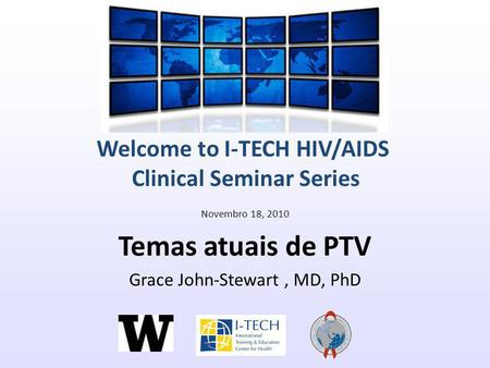 Welcome to I-TECH HIV/AIDS Clinical Seminar Series Novembro 18, 2010 Temas atuais de PTV Grace John-Stewart, MD, PhD.
