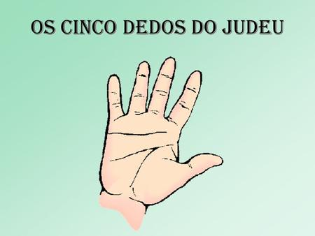 Os cinco dedos DO JUDEU.