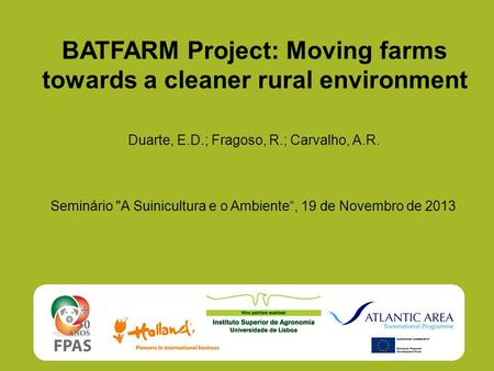 "BATFARM Project: Moving farms towards a cleaner rural environment Duarte, E.D.; Fragoso, R.; Carvalho, A.R. Seminário A Suinicultura e o Ambiente"", 19."