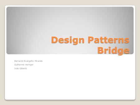 Design Patterns Bridge Bernardo Evangelho Miranda Guilherme Heringer João Gilberto.