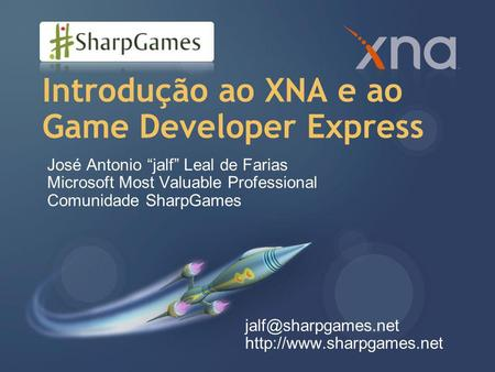 "Introdução ao XNA e ao Game Developer Express José Antonio ""jalf"" Leal de Farias Microsoft Most Valuable Professional Comunidade SharpGames"