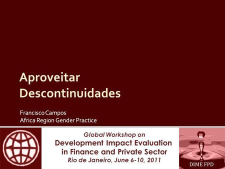 Global Workshop on Development Impact Evaluation in Finance and Private Sector Rio de Janeiro, June 6-10, 2011 Aproveitar Descontinuidades Francisco Campos.
