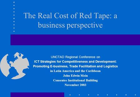 The Real Cost of Red Tape: a business perspective UNCTAD Regional Conference on ICT Strategies for Competitiveness and Development: Promoting E-business,