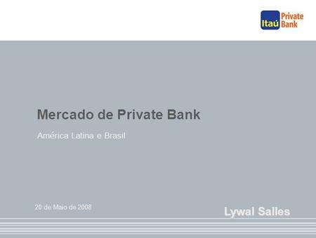 Mercado de Private Bank Am é rica Latina e Brasil 20 de Maio de 2008 Lywal Salles.