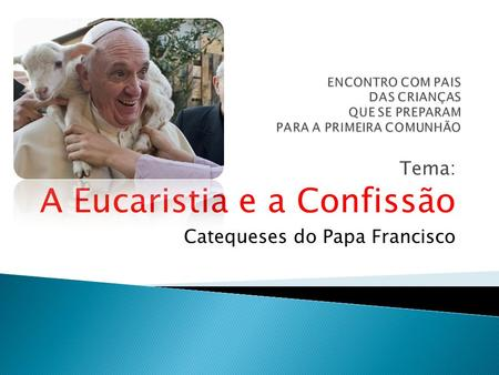 Tema: A Eucaristia e a Confissão Catequeses do Papa Francisco.