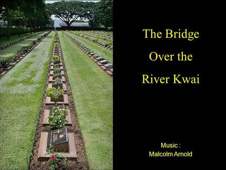 Music : Malcolm Arnold The Bridge Over the River Kwai.