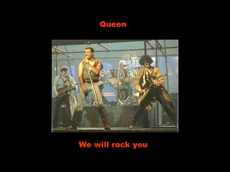 Queen We will rock you.
