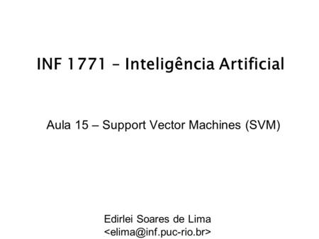 INF 1771 – Inteligência Artificial Aula 15 – Support Vector Machines (SVM) Edirlei Soares de Lima.