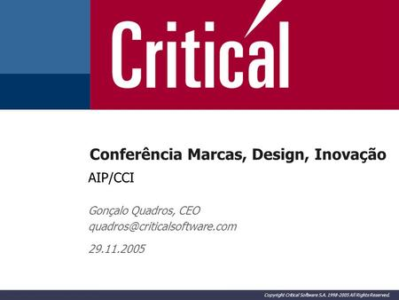 Copyright Critical Software S.A. 1998-2005 All Rights Reserved. Conferência Marcas, Design, Inovação AIP/CCI Gonçalo Quadros, CEO