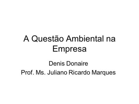 A Questão Ambiental na Empresa Denis Donaire Prof. Ms. Juliano Ricardo Marques.