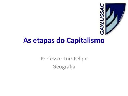 As etapas do Capitalismo Professor Luiz Felipe Geografia.