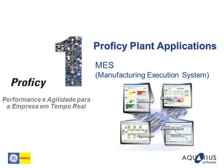 Performance e Agilidade para a Empresa em Tempo Real MES (Manufacturing Execution System) Proficy Plant Applications.