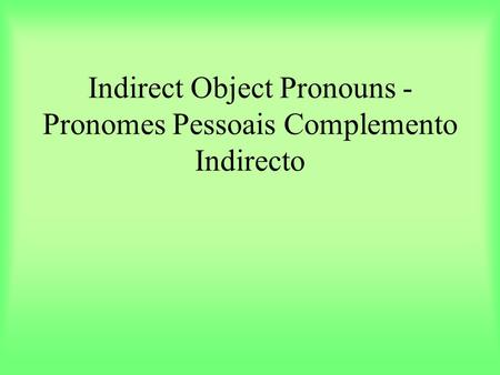 Indirect Object Pronouns - Pronomes Pessoais Complemento Indirecto.