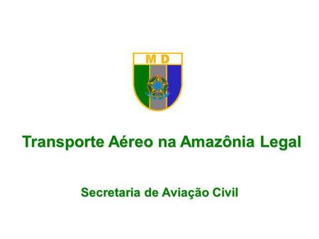 Transporte Aéreo na Amazônia Legal Secretaria de Aviação Civil.