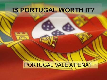 IS PORTUGAL WORTH IT? PORTUGAL VALE A PENA? Everything began here 868 years ago… Tudo começou aqui há 868 anos.