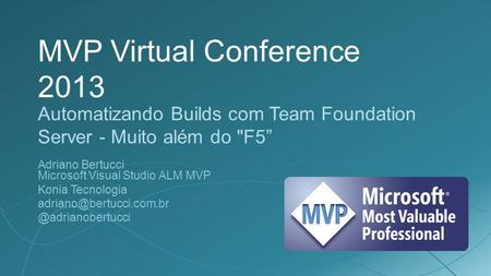 "MVP Virtual Conference 2013 Automatizando Builds com Team Foundation Server - Muito além do F5"" Adriano Bertucci Microsoft Visual Studio ALM MVP Konia."