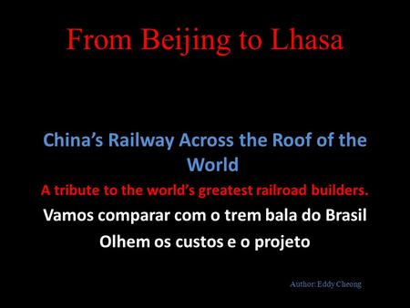 From Beijing to Lhasa China's Railway Across the Roof of the World A tribute to the world's greatest railroad builders. Vamos comparar com o trem bala.