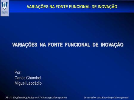 VARIAÇÕES NA FONTE FUNCIONAL DE INOVAÇÃO M. Sc. Engineering Policy and Technology ManagementInnovation and Knowledge Management Por: Carlos Chambel Miguel.