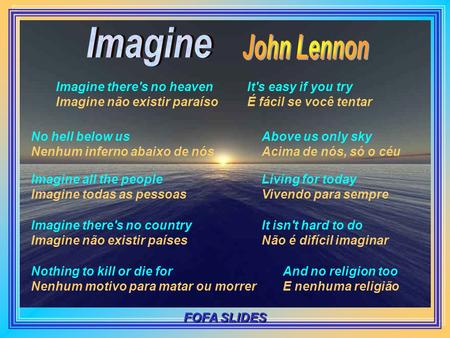 Imagine there's no heaven Imagine não existir paraíso It's easy if you try É fácil se você tentar No hell below us Nenhum inferno abaixo de nós Above.
