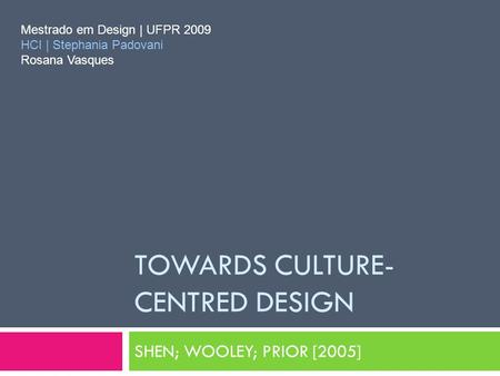TOWARDS CULTURE- CENTRED DESIGN SHEN; WOOLEY; PRIOR [2005] Mestrado em Design | UFPR 2009 HCI | Stephania Padovani Rosana Vasques.