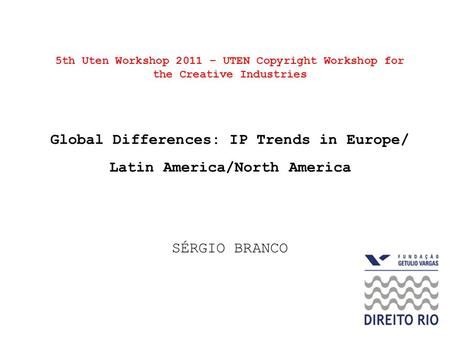 5th Uten Workshop 2011 – UTEN Copyright Workshop for the Creative Industries Global Differences: IP Trends in Europe/ Latin America/North America SÉRGIO.