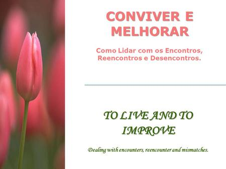CONVIVER E MELHORAR Como Lidar com os Encontros, Reencontros e Desencontros. TO LIVE AND TO IMPROVE Dealing with encounters, reencounter and mismatches.