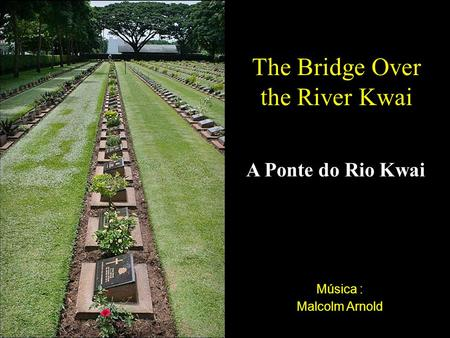 Música : Malcolm Arnold The Bridge Over the River Kwai A Ponte do Rio Kwai.