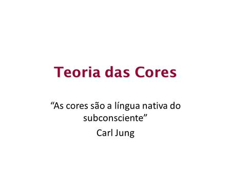"Teoria das Cores ""As cores são a língua nativa do subconsciente"" Carl Jung."
