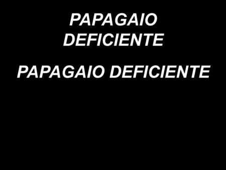 PAPAGAIO DEFICIENTE PAPAGAIO DEFICIENTE.