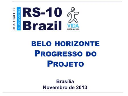 Brasília Novembro de 2013 BELO HORIZONTE P ROGRESSO DO P ROJETO Brazil ROAD SAFETY IN TEN COUNTRIES RS-10.