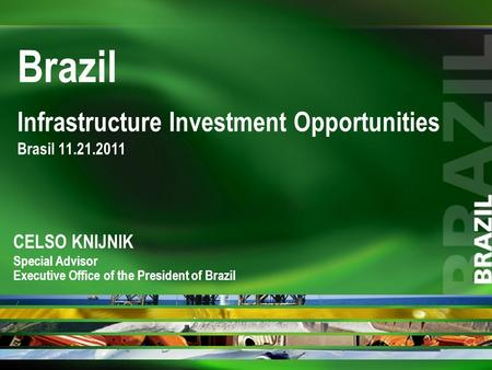 Infrastructure Investment Opportunities Brasil 11.21.2011 Brazil CELSO KNIJNIK Special Advisor Executive Office of the President of Brazil.