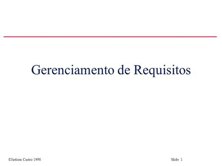 ©Jaelson Castro 1998 Slide 1 Gerenciamento de Requisitos.