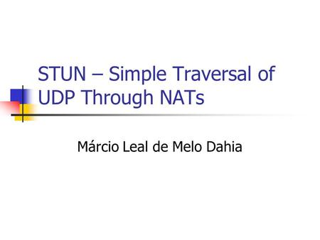 STUN – Simple Traversal of UDP Through NATs Márcio Leal de Melo Dahia.