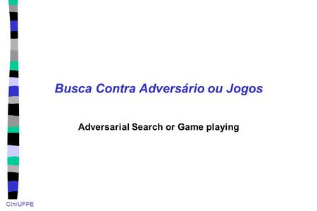 CIn/UFPE Busca Contra Adversário ou Jogos Adversarial Search or Game playing.