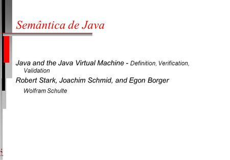 DI UFPE Semântica de Java Java and the Java Virtual Machine - Definition, Verification, Validation Robert Stark, Joachim Schmid, and Egon Borger Wolfram.