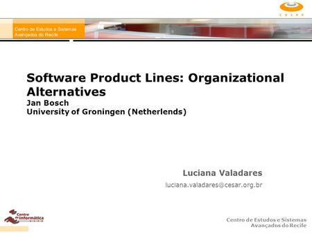 Centro de Estudos e Sistemas Avançados do Recife Software Product Lines: Organizational Alternatives Jan Bosch University of Groningen (Netherlends) Luciana.