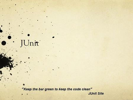 "JUnit ""Keep the bar green to keep the code clean"" 					JUnit Site."