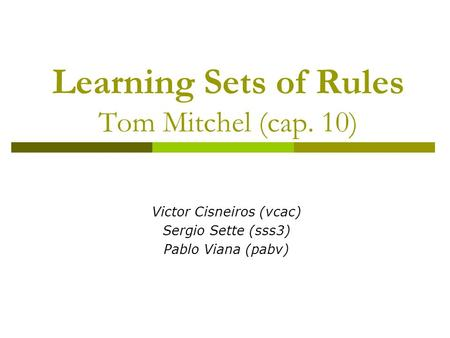 Learning Sets of Rules Tom Mitchel (cap. 10) Victor Cisneiros (vcac) Sergio Sette (sss3) Pablo Viana (pabv)