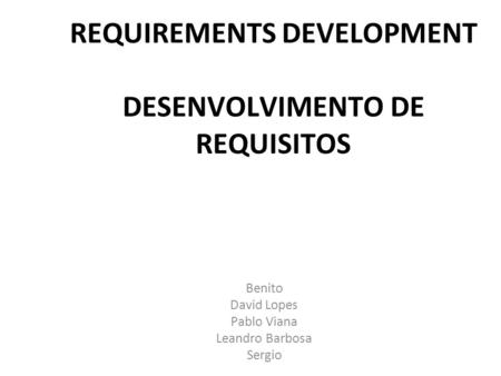 REQUIREMENTS DEVELOPMENT DESENVOLVIMENTO DE REQUISITOS Benito David Lopes Pablo Viana Leandro Barbosa Sergio.