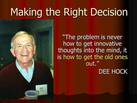 "Making the Right Decision ""The problem is never how to get innovative thoughts into the mind, it is how to get the old ones out."" DEE HOCK."
