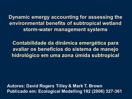 1 Autores: David Rogers Tilley & Mark T. Brown Publicado em: Ecological Modelling 192 (2006) 327-361 Dynamic emergy accounting for assessing the environmental.