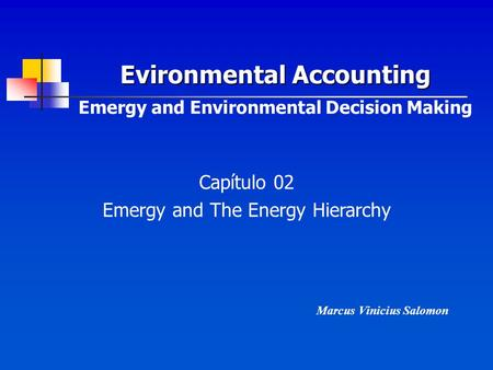 Evironmental Accounting Evironmental Accounting Emergy and Environmental Decision Making Capítulo 02 Emergy and The Energy Hierarchy Marcus Vinicius Salomon.
