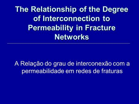 The Relationship of the Degree of Interconnection to Permeability in Fracture Networks A Relação do grau de interconexão com a permeabilidade em redes.