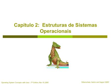 Silberschatz, Galvin and Gagne ©2007 Operating System Concepts with Java – 7 th Edition, Nov 15, 2006 Capitulo 2: Estruturas de Sistemas Operacionais.